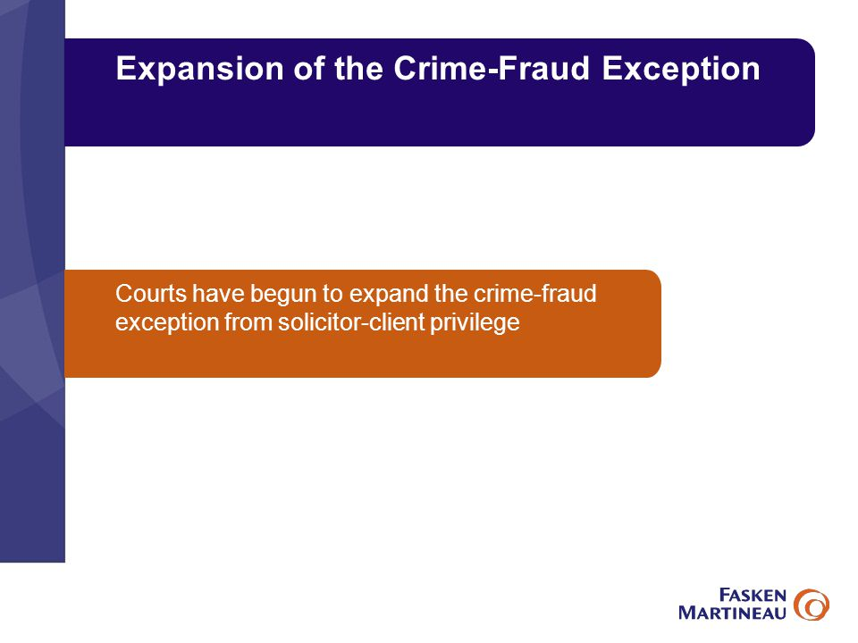 Expansion of the Crime-Fraud Exception Courts have begun to expand the crime-fraud exception from solicitor-client privilege