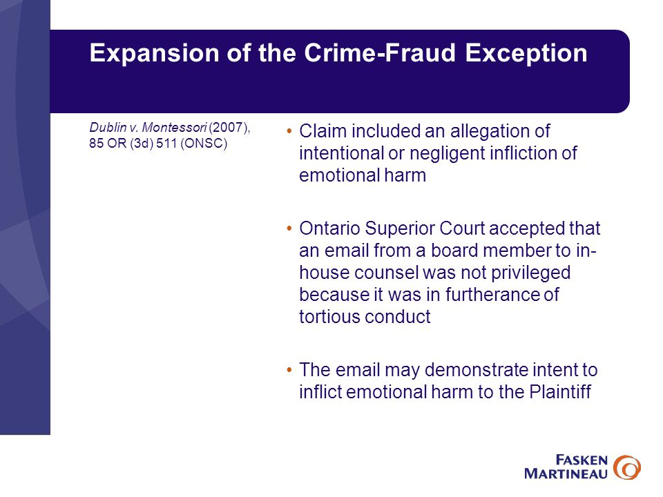 Expansion of the Crime-Fraud Exception Claim included an allegation of intentional or negligent infliction of emotional harm Ontario Superior Court accepted that an email from a board member to in- house counsel was not privileged because it was in furtherance of tortious conduct The email may demonstrate intent to inflict emotional harm to the Plaintiff Dublin v.