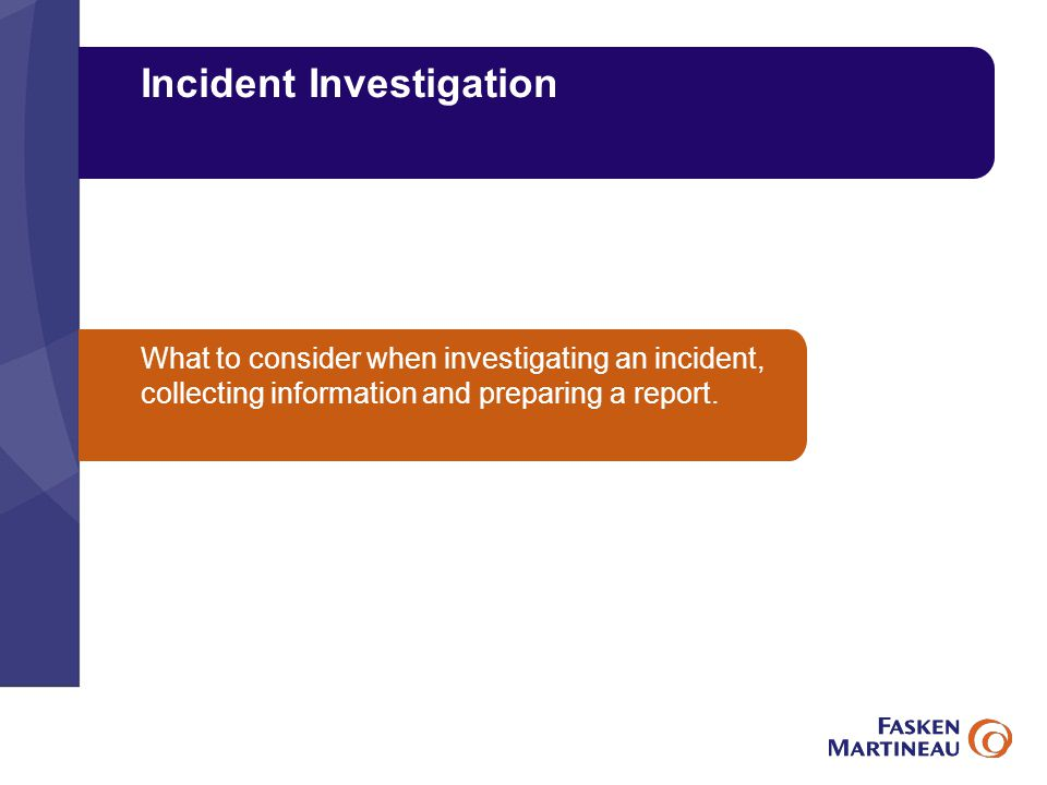 Incident Investigation What to consider when investigating an incident, collecting information and preparing a report.