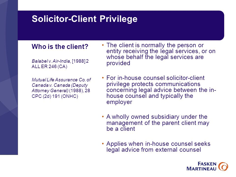Solicitor-Client Privilege The client is normally the person or entity receiving the legal services, or on whose behalf the legal services are provided For in-house counsel solicitor-client privilege protects communications concerning legal advice between the in- house counsel and typically the employer A wholly owned subsidiary under the management of the parent client may be a client Applies when in-house counsel seeks legal advice from external counsel Who is the client.