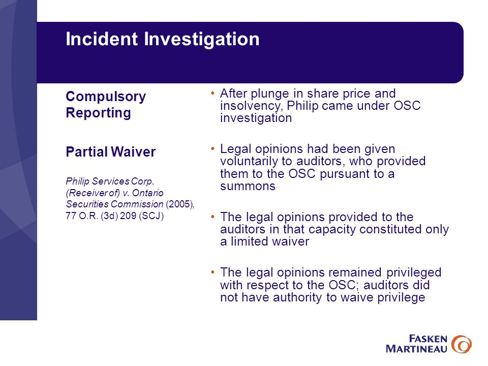Incident Investigation After plunge in share price and insolvency, Philip came under OSC investigation Legal opinions had been given voluntarily to auditors, who provided them to the OSC pursuant to a summons The legal opinions provided to the auditors in that capacity constituted only a limited waiver The legal opinions remained privileged with respect to the OSC; auditors did not have authority to waive privilege Compulsory Reporting Partial Waiver Philip Services Corp.