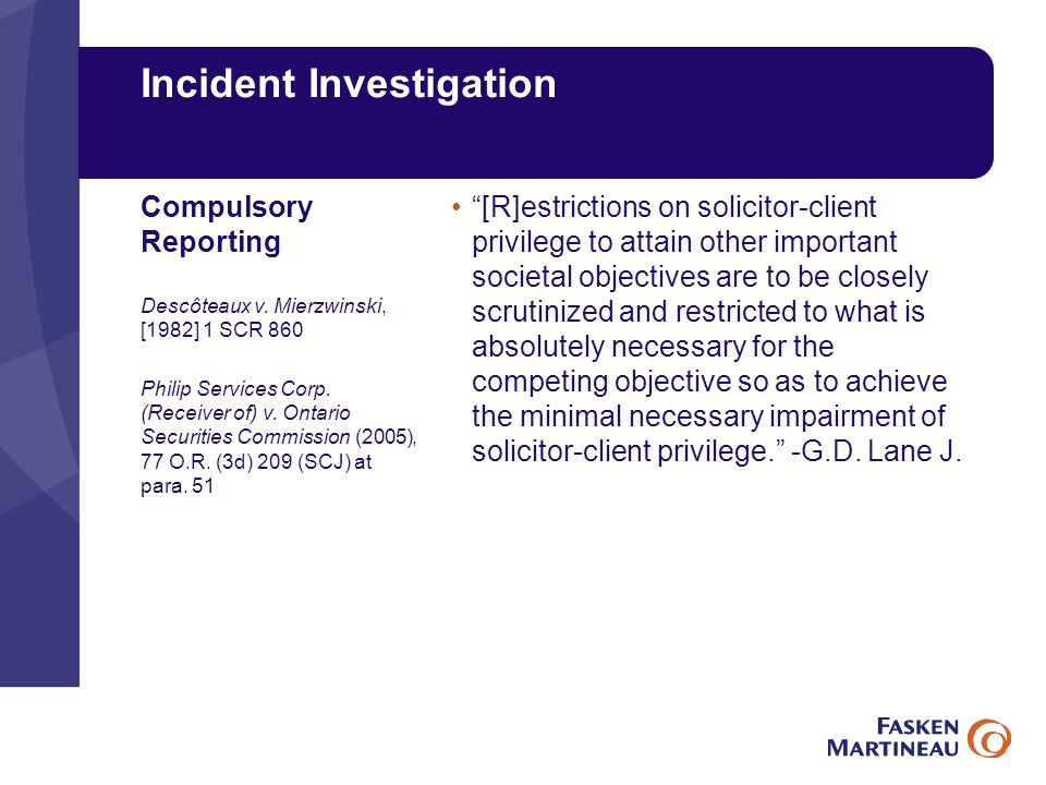 Incident Investigation [R]estrictions on solicitor-client privilege to attain other important societal objectives are to be closely scrutinized and restricted to what is absolutely necessary for the competing objective so as to achieve the minimal necessary impairment of solicitor-client privilege. -G.D.