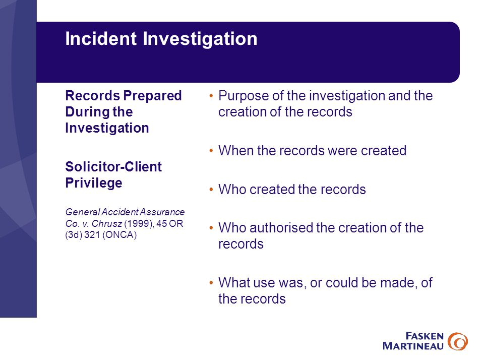 Incident Investigation Purpose of the investigation and the creation of the records When the records were created Who created the records Who authorised the creation of the records What use was, or could be made, of the records Records Prepared During the Investigation Solicitor-Client Privilege General Accident Assurance Co.