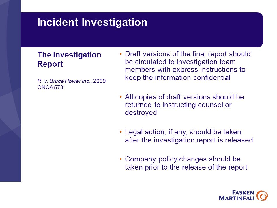 Incident Investigation Draft versions of the final report should be circulated to investigation team members with express instructions to keep the information confidential All copies of draft versions should be returned to instructing counsel or destroyed Legal action, if any, should be taken after the investigation report is released Company policy changes should be taken prior to the release of the report The Investigation Report R.