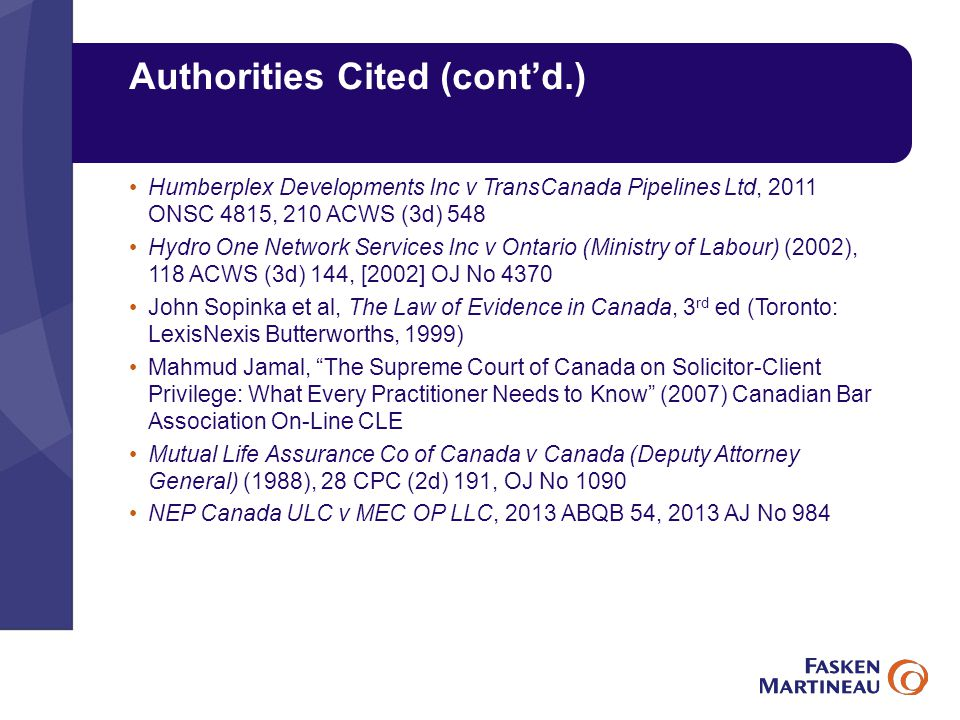 Authorities Cited (cont'd.) Humberplex Developments Inc v TransCanada Pipelines Ltd, 2011 ONSC 4815, 210 ACWS (3d) 548 Hydro One Network Services Inc v Ontario (Ministry of Labour) (2002), 118 ACWS (3d) 144, [2002] OJ No 4370 John Sopinka et al, The Law of Evidence in Canada, 3 rd ed (Toronto: LexisNexis Butterworths, 1999) Mahmud Jamal, The Supreme Court of Canada on Solicitor-Client Privilege: What Every Practitioner Needs to Know (2007) Canadian Bar Association On-Line CLE Mutual Life Assurance Co of Canada v Canada (Deputy Attorney General) (1988), 28 CPC (2d) 191, OJ No 1090 NEP Canada ULC v MEC OP LLC, 2013 ABQB 54, 2013 AJ No 984