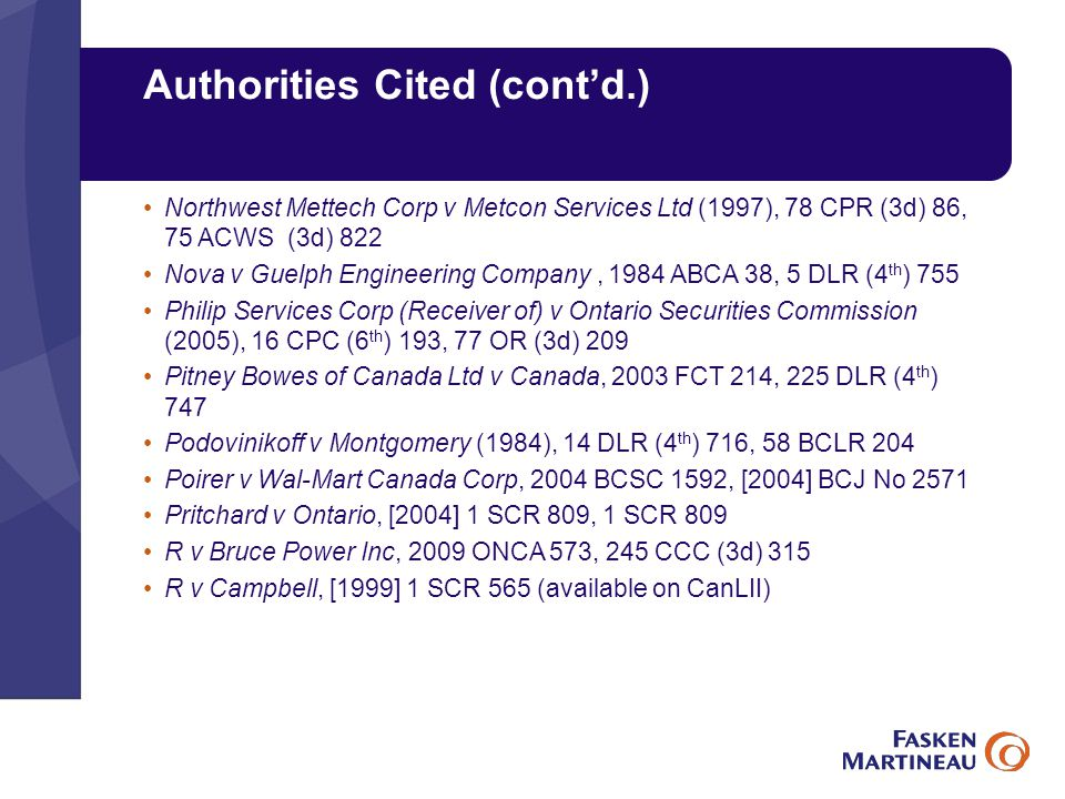 Authorities Cited (cont'd.) Northwest Mettech Corp v Metcon Services Ltd (1997), 78 CPR (3d) 86, 75 ACWS (3d) 822 Nova v Guelph Engineering Company, 1984 ABCA 38, 5 DLR (4 th ) 755 Philip Services Corp (Receiver of) v Ontario Securities Commission (2005), 16 CPC (6 th ) 193, 77 OR (3d) 209 Pitney Bowes of Canada Ltd v Canada, 2003 FCT 214, 225 DLR (4 th ) 747 Podovinikoff v Montgomery (1984), 14 DLR (4 th ) 716, 58 BCLR 204 Poirer v Wal-Mart Canada Corp, 2004 BCSC 1592, [2004] BCJ No 2571 Pritchard v Ontario, [2004] 1 SCR 809, 1 SCR 809 R v Bruce Power Inc, 2009 ONCA 573, 245 CCC (3d) 315 R v Campbell, [1999] 1 SCR 565 (available on CanLII)