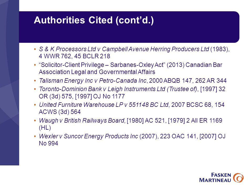 Authorities Cited (cont'd.) S & K Processors Ltd v Campbell Avenue Herring Producers Ltd (1983), 4 WWR 762, 45 BCLR 218 Solicitor-Client Privilege – Sarbanes-Oxley Act (2013) Canadian Bar Association Legal and Governmental Affairs Talisman Energy Inc v Petro-Canada Inc, 2000 ABQB 147, 262 AR 344 Toronto-Dominion Bank v Leigh Instruments Ltd (Trustee of), [1997] 32 OR (3d) 575, [1997] OJ No 1177 United Furniture Warehouse LP v 551148 BC Ltd, 2007 BCSC 68, 154 ACWS (3d) 564 Waugh v British Railways Board, [1980] AC 521, [1979] 2 All ER 1169 (HL) Wexler v Suncor Energy Products Inc (2007), 223 OAC 141, [2007] OJ No 994