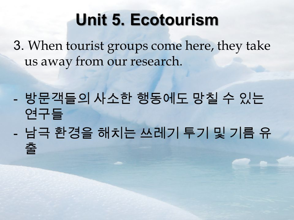 Unit 5. Ecotourism 3. When tourist groups come here, they take us away from our research.