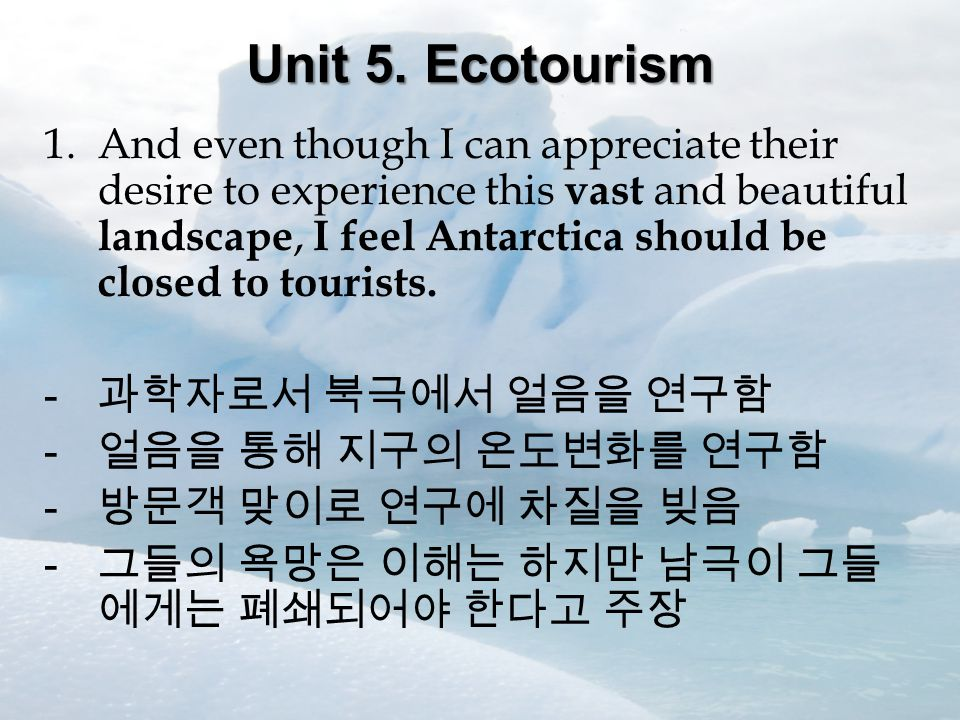 Unit 5. Ecotourism 1.And even though I can appreciate their desire to experience this vast and beautiful landscape, I feel Antarctica should be closed