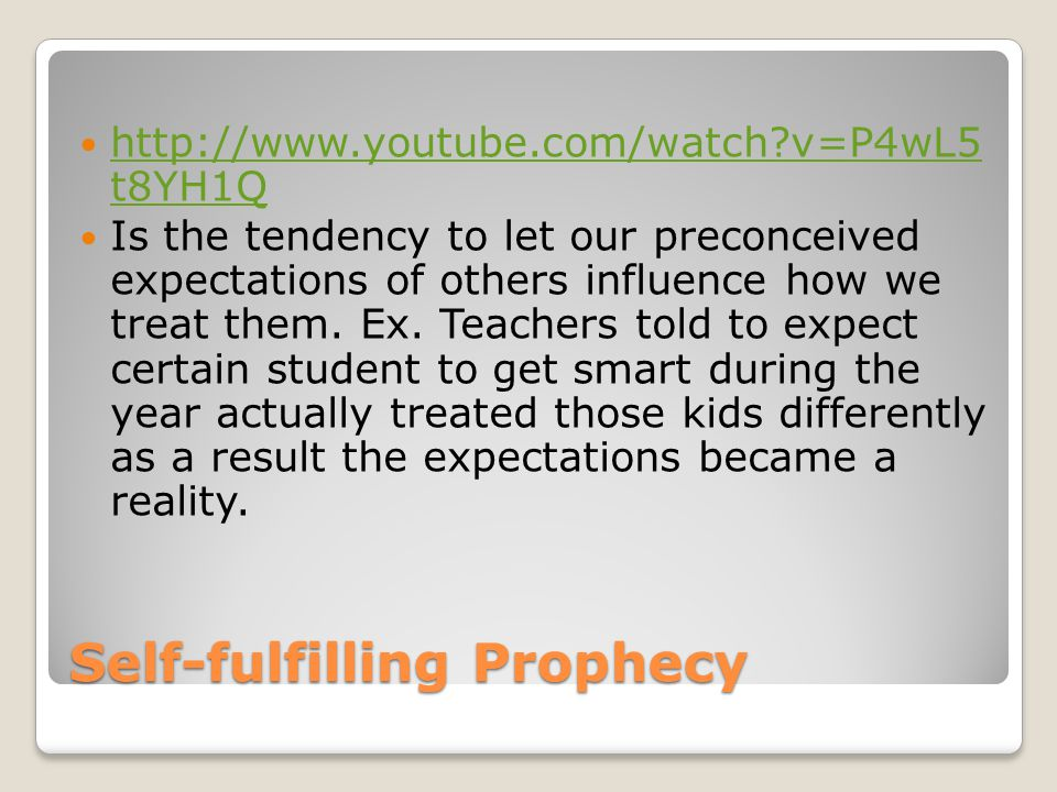 Self-fulfilling Prophecy http://www.youtube.com/watch?v=P4wL5 t8YH1Q http://www.youtube.com/watch?v=P4wL5 t8YH1Q Is the tendency to let our preconceived expectations of others influence how we treat them.