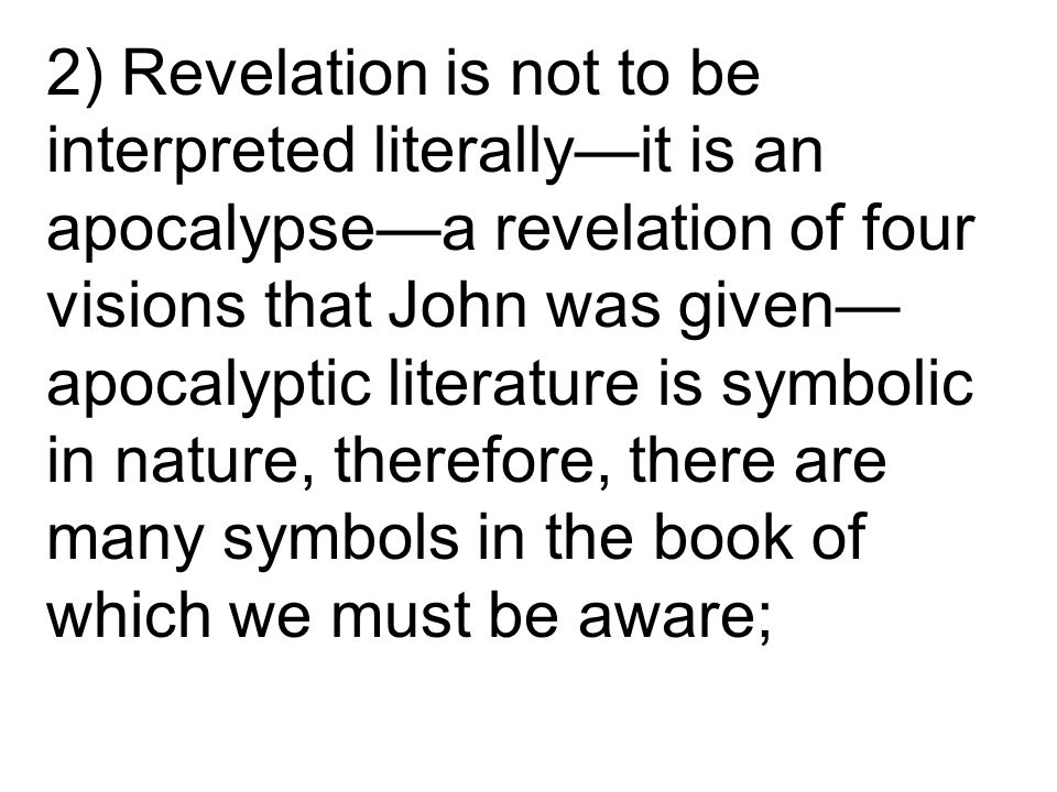 2) Revelation is not to be interpreted literally—it is an apocalypse—a revelation of four visions that John was given— apocalyptic literature is symbolic in nature, therefore, there are many symbols in the book of which we must be aware;