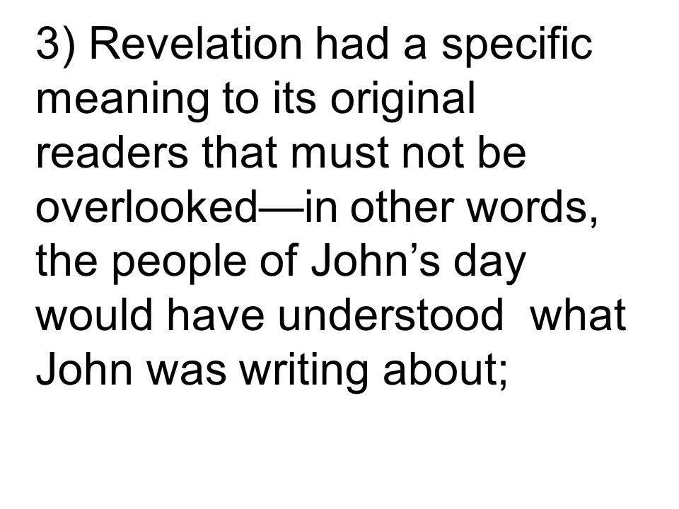 3) Revelation had a specific meaning to its original readers that must not be overlooked—in other words, the people of John's day would have understood what John was writing about;