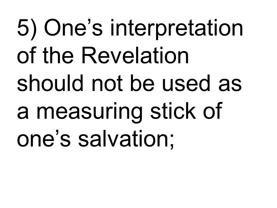 5) One's interpretation of the Revelation should not be used as a measuring stick of one's salvation;