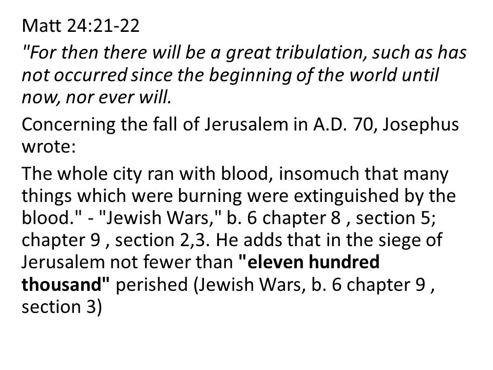 Matt 24:21-22 For then there will be a great tribulation, such as has not occurred since the beginning of the world until now, nor ever will.