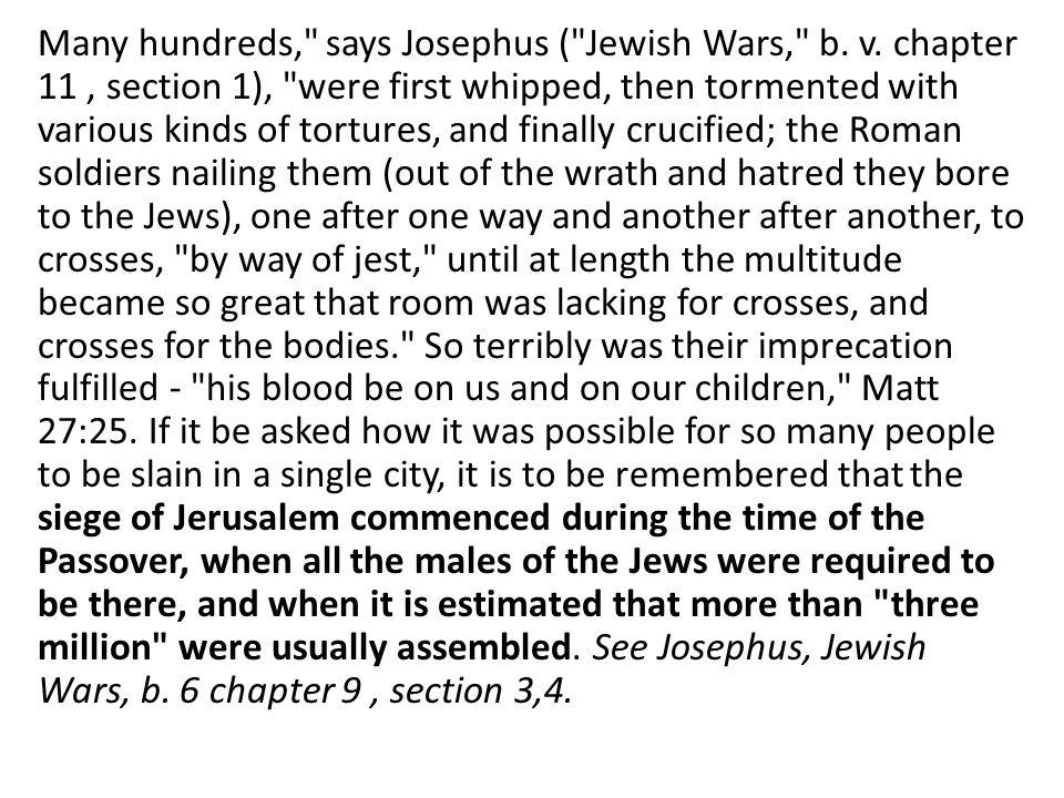 Many hundreds, says Josephus ( Jewish Wars, b. v.