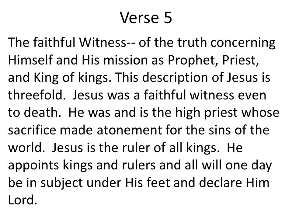 Verse 5 The faithful Witness-- of the truth concerning Himself and His mission as Prophet, Priest, and King of kings.