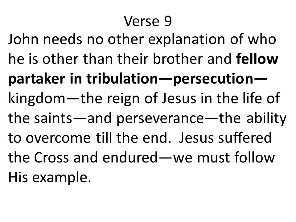 Verse 9 John needs no other explanation of who he is other than their brother and fellow partaker in tribulation—persecution— kingdom—the reign of Jesus in the life of the saints—and perseverance—the ability to overcome till the end.