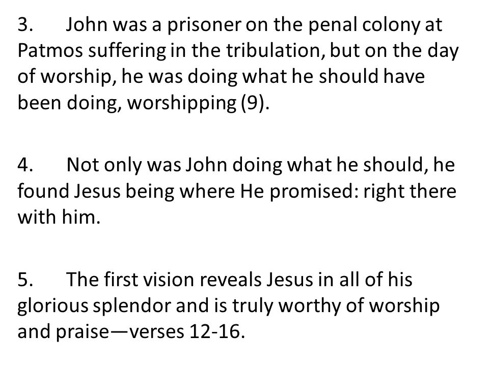 3.John was a prisoner on the penal colony at Patmos suffering in the tribulation, but on the day of worship, he was doing what he should have been doing, worshipping (9).