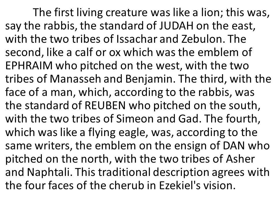 The first living creature was like a lion; this was, say the rabbis, the standard of JUDAH on the east, with the two tribes of Issachar and Zebulon.