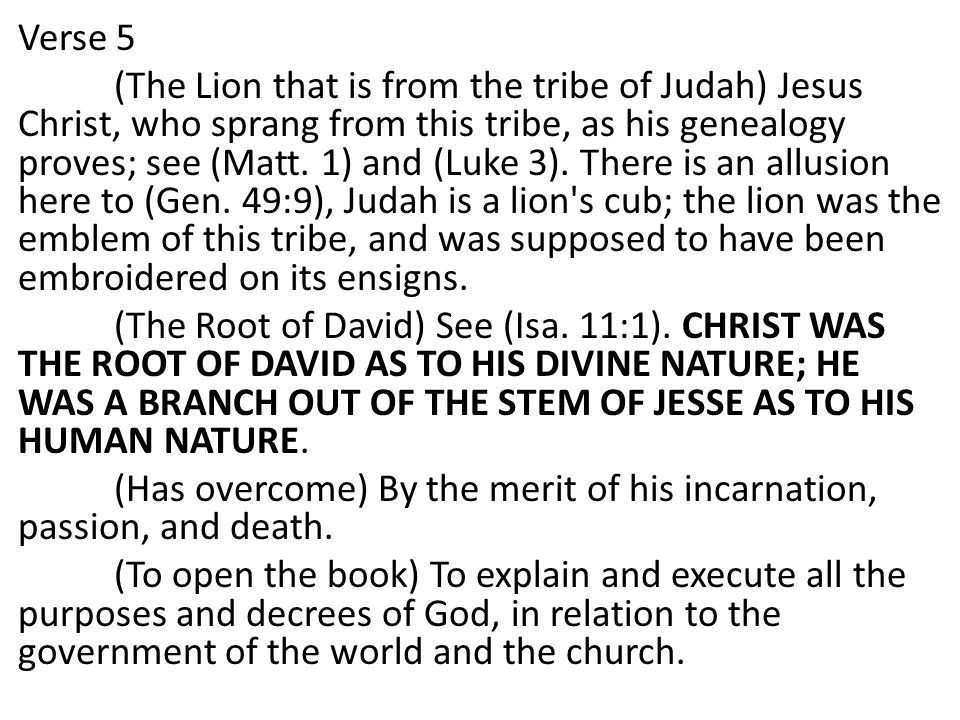Verse 5 (The Lion that is from the tribe of Judah) Jesus Christ, who sprang from this tribe, as his genealogy proves; see (Matt.