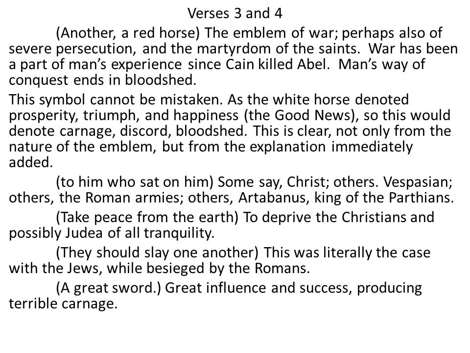 Verses 3 and 4 (Another, a red horse) The emblem of war; perhaps also of severe persecution, and the martyrdom of the saints.