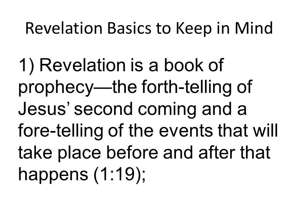 Revelation Basics to Keep in Mind 1) Revelation is a book of prophecy—the forth-telling of Jesus' second coming and a fore-telling of the events that will take place before and after that happens (1:19);