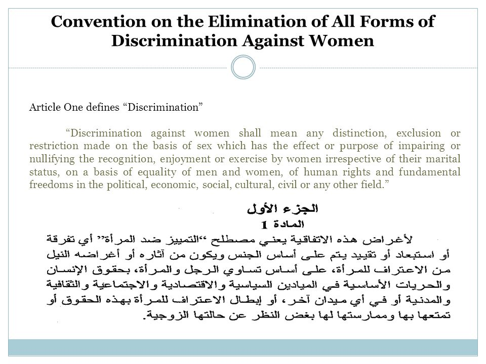 Convention on the Elimination of All Forms of Discrimination Against Women Article One defines Discrimination Discrimination against women shall mean any distinction, exclusion or restriction made on the basis of sex which has the effect or purpose of impairing or nullifying the recognition, enjoyment or exercise by women irrespective of their marital status, on a basis of equality of men and women, of human rights and fundamental freedoms in the political, economic, social, cultural, civil or any other field.