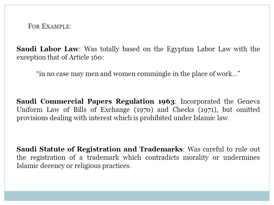 F OR E XAMPLE : Saudi Labor Law: Was totally based on the Egyptian Labor Law with the exception that of Article 160: in no case may men and women commingle in the place of work… Saudi Commercial Papers Regulation 1963: Incorporated the Geneva Uniform Law of Bills of Exchange (1970) and Checks (1971), but omitted provisions dealing with interest which is prohibited under Islamic law.