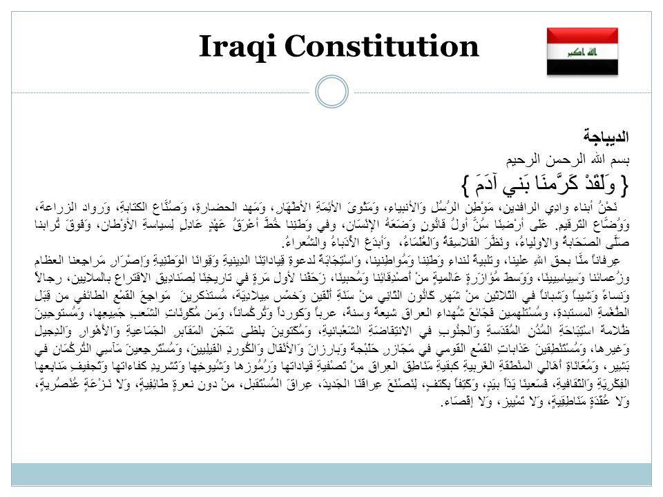Iraqi Constitution الديباجة بسم الله الرحمن الرحيم { وَلَقَدْ كَرَّمنَا بَني آدَمَ } نَحْنُ أبناء وادِي الرافدينِ، مَوْطِن الرُسُلِ وَالأنبياءِ، وَمَثْوىَ الأئِمَةِ الأطْهَارِ، وَمَهد الحضارةِ، وَصُنَّاع الكتابةِ، وَرواد الزراعة، وَوُضَّاع التَرقيمِ.