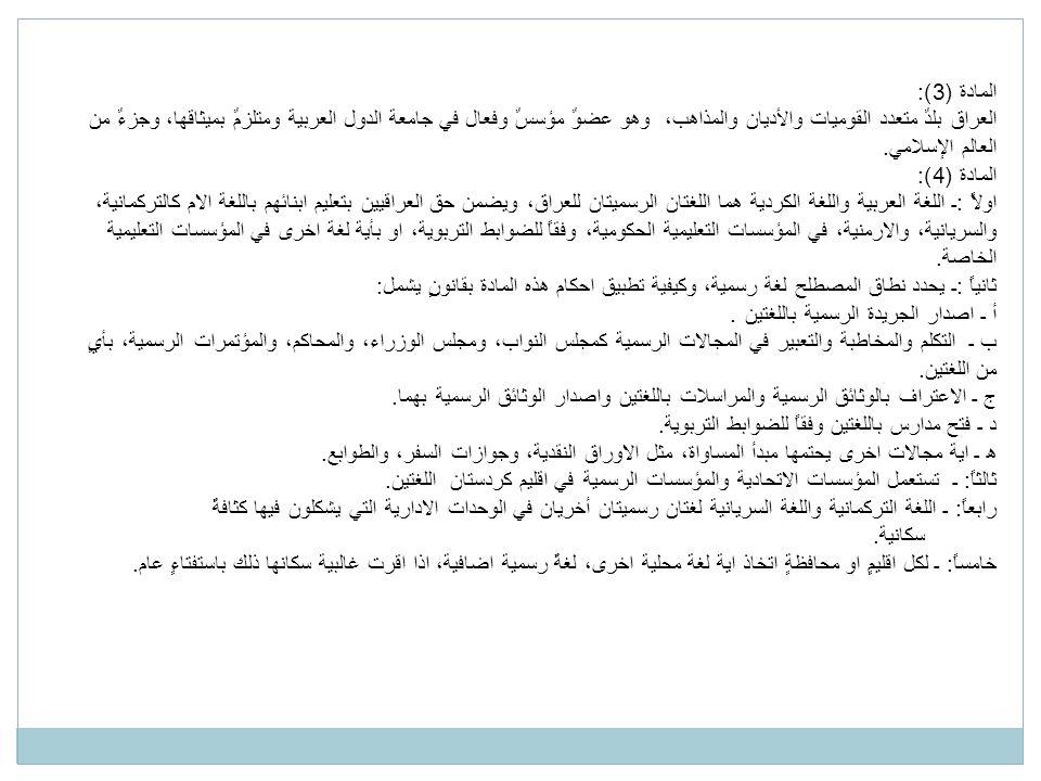 المادة (3): العراق بلدٌ متعدد القوميات والأديان والمذاهب، وهو عضوٌ مؤسسٌ وفعال في جامعة الدول العربية ومتلزمٌ بميثاقها، وجزءٌ من العالم الإسلامي.