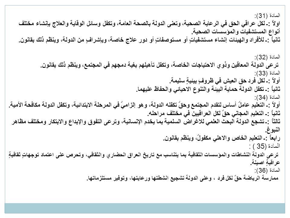 المادة (31): اولاً :ـ لكل عراقي الحق في الرعاية الصحية، وتعنى الدولة بالصحة العامة، وتكفل وسائل الوقاية والعلاج بإنشاء مختلف أنواع المستشفيات والمؤسسات الصحية.