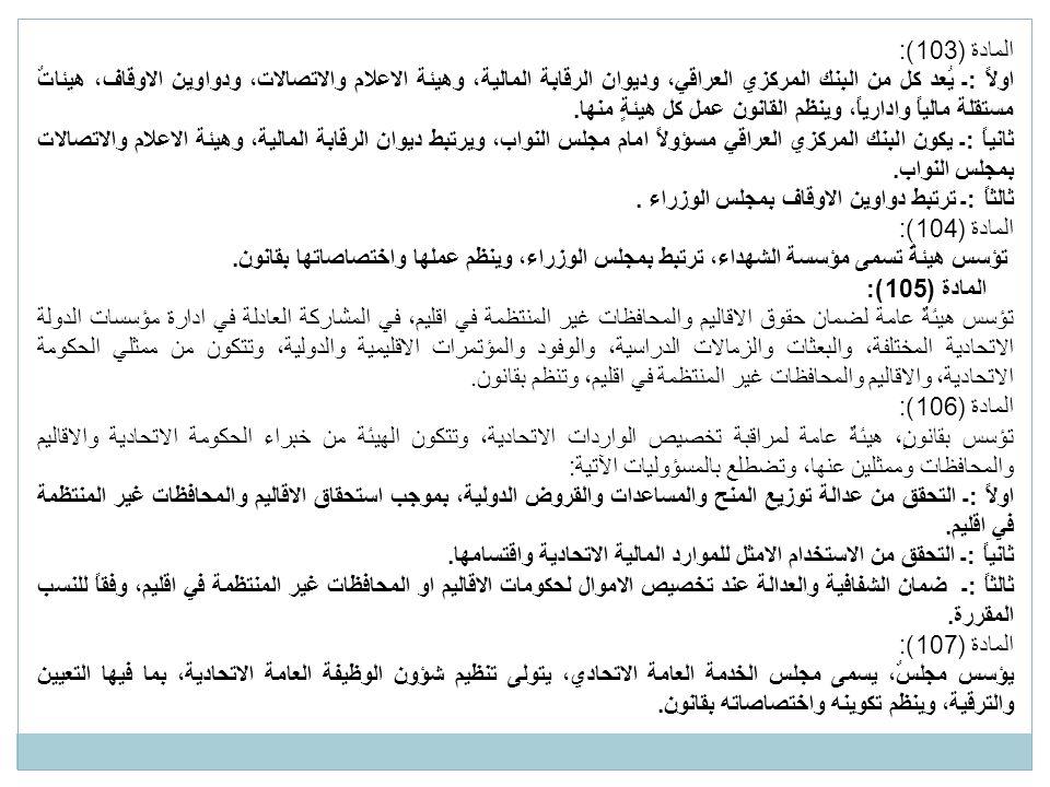 المادة (103): اولاً :ـ يُعد كل من البنك المركزي العراقي، وديوان الرقابة المالية، وهيئة الاعلام والاتصالات، ودواوين الاوقاف، هيئاتٌ مستقلة مالياً وادارياً، وينظم القانون عمل كل هيئةٍ منها.