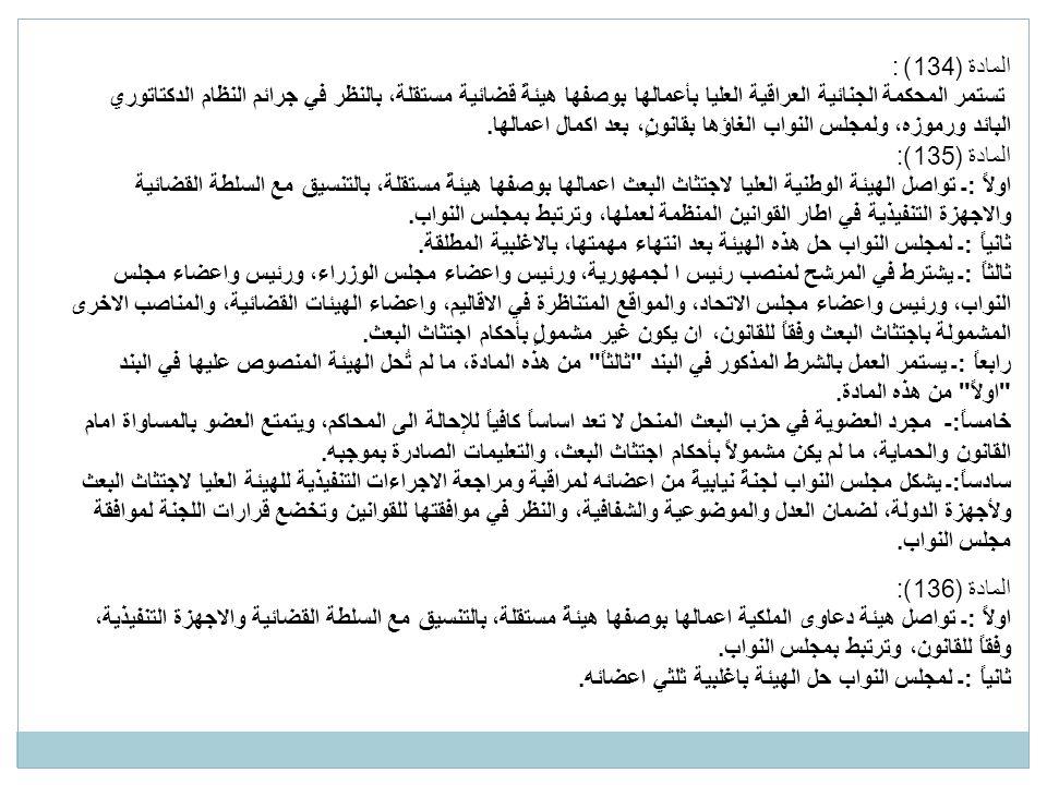المادة (134) : تستمر المحكمة الجنائية العراقية العليا بأعمالها بوصفها هيئةً قضائية مستقلة، بالنظر في جرائم النظام الدكتاتوري البائد ورموزه، ولمجلس النواب الغاؤها بقانونٍ، بعد اكمال اعمالها.