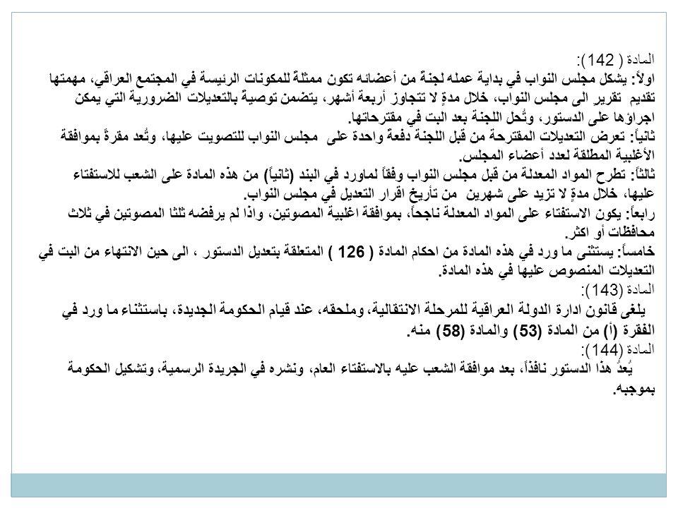 المادة ( 142): اولاً: يشكل مجلس النواب في بداية عمله لجنةً من أعضائه تكون ممثلةً للمكونات الرئيسة في المجتمع العراقي، مهمتها تقديم تقريرٍ الى مجلس النواب، خلال مدةٍ لا تتجاوز أربعة أشهر، يتضمن توصيةً بالتعديلات الضرورية التي يمكن اجراؤها على الدستور، وتُحل اللجنة بعد البت في مقترحاتها.