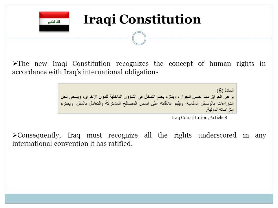 المادة (8): يرعى العراق مبدأ حسن الجوار، ويلتزم بعدم التدخل في الشؤون الداخلية للدول الاخرى، ويسعى لحل النـزاعات بالوسائل السلمية، ويقيم علاقاته على اساس المصالح المشتركة والتعامل بالمثل، ويحترم إلتزاماته الدولية.