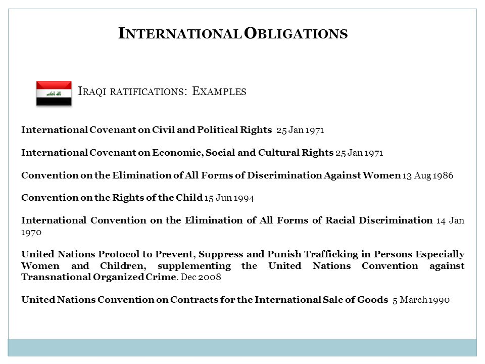 I NTERNATIONAL O BLIGATIONS I RAQI RATIFICATIONS : E XAMPLES International Covenant on Civil and Political Rights 25 Jan 1971 International Covenant on Economic, Social and Cultural Rights 25 Jan 1971 Convention on the Elimination of All Forms of Discrimination Against Women 13 Aug 1986 Convention on the Rights of the Child 15 Jun 1994 International Convention on the Elimination of All Forms of Racial Discrimination 14 Jan 1970 United Nations Protocol to Prevent, Suppress and Punish Trafficking in Persons Especially Women and Children, supplementing the United Nations Convention against Transnational Organized Crime.