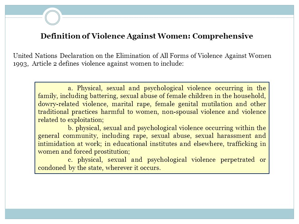 Definition of Violence Against Women: Comprehensive United Nations Declaration on the Elimination of All Forms of Violence Against Women 1993, Article 2 defines violence against women to include: a.