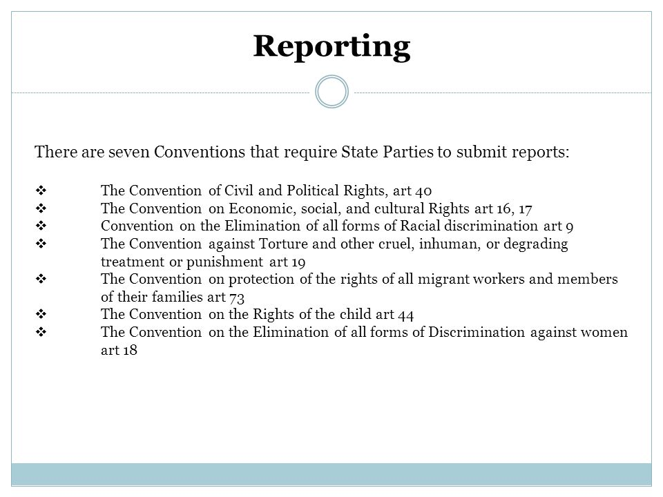 Reporting There are seven Conventions that require State Parties to submit reports:  The Convention of Civil and Political Rights, art 40  The Convention on Economic, social, and cultural Rights art 16, 17  Convention on the Elimination of all forms of Racial discrimination art 9  The Convention against Torture and other cruel, inhuman, or degrading treatment or punishment art 19  The Convention on protection of the rights of all migrant workers and members of their families art 73  The Convention on the Rights of the child art 44  The Convention on the Elimination of all forms of Discrimination against women art 18
