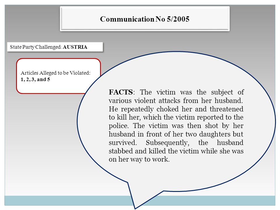 Communication No 5/2005 State Party Challenged : AUSTRIA Articles Alleged to be Violated: 1, 2, 3, and 5 FACTS: The victim was the subject of various violent attacks from her husband.