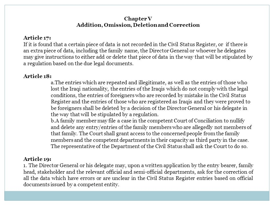 Chapter V Addition, Omission, Deletion and Correction Article 17: If it is found that a certain piece of data is not recorded in the Civil Status Register, or if there is an extra piece of data, including the family name, the Director General or whoever he delegates may give instructions to either add or delete that piece of data in the way that will be stipulated by a regulation based on the due legal documents.