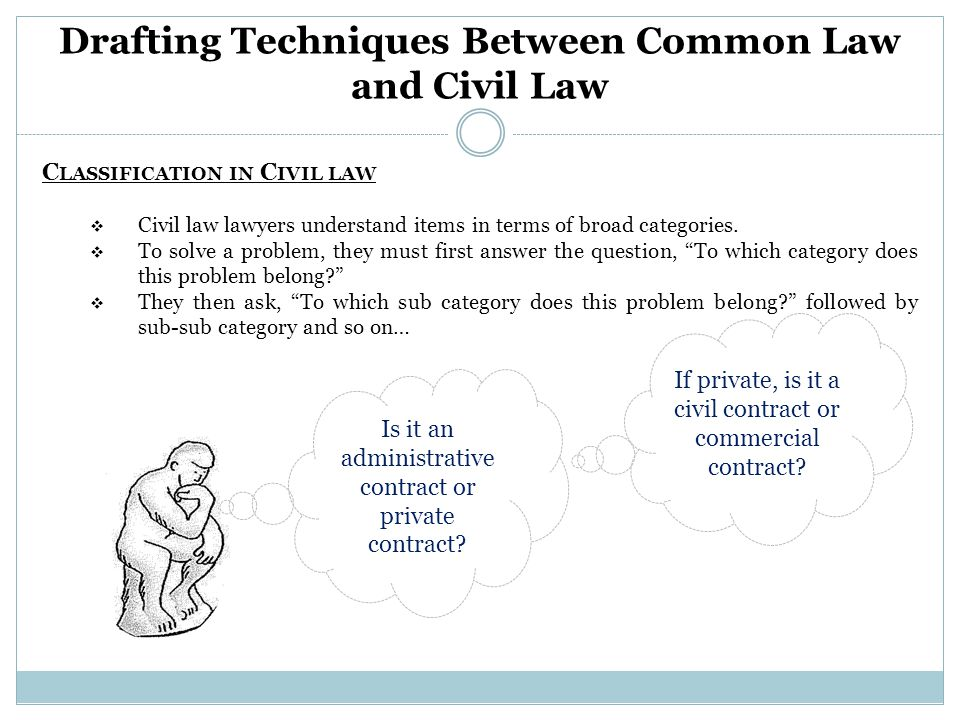 Drafting Techniques Between Common Law and Civil Law C LASSIFICATION IN C IVIL LAW  Civil law lawyers understand items in terms of broad categories.
