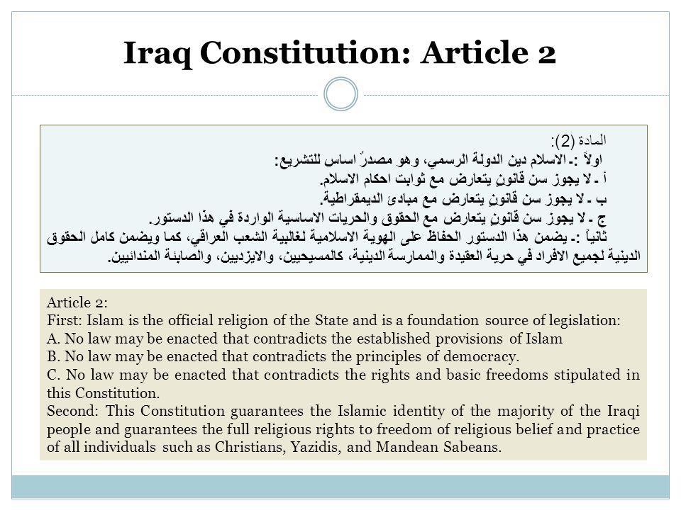 Iraq Constitution: Article 2 المادة (2): اولاً :ـ الاسلام دين الدولة الرسمي، وهو مصدرٌ اساس للتشريع: أ ـ لا يجوز سن قانونٍ يتعارض مع ثوابت احكام الاسلام.