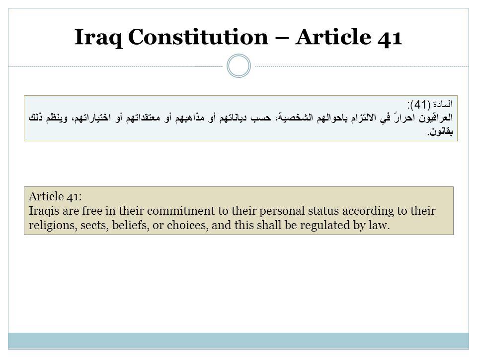 Iraq Constitution – Article 41 المادة (41): العراقيون احرارٌ في الالتزام باحوالهم الشخصية، حسب دياناتهم أو مذاهبهم أو معتقداتهم أو اختياراتهم، وينظم ذلك بقانون.