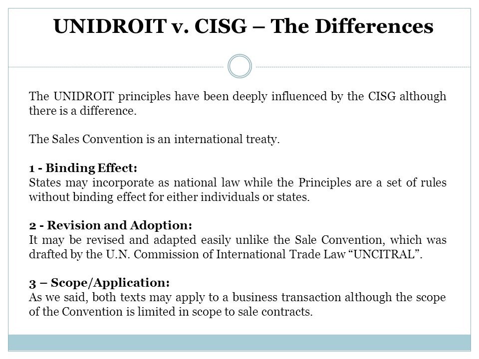 The UNIDROIT principles have been deeply influenced by the CISG although there is a difference.