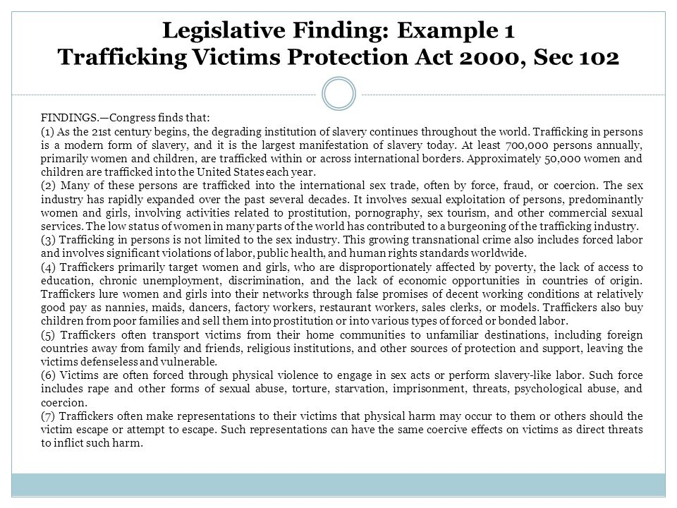 Legislative Finding: Example 1 Trafficking Victims Protection Act 2000, Sec 102 FINDINGS.—Congress finds that: (1) As the 21st century begins, the degrading institution of slavery continues throughout the world.