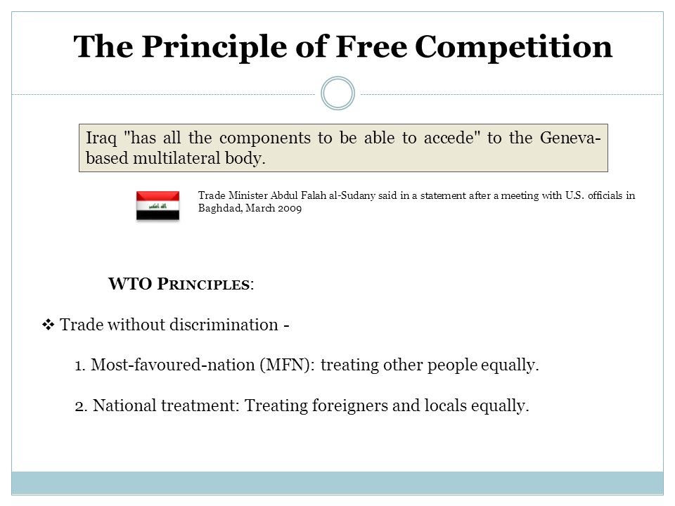 The Principle of Free Competition WTO P RINCIPLES :  Trade without discrimination - 1. Most-favoured-nation (MFN): treating other people equally. 2.