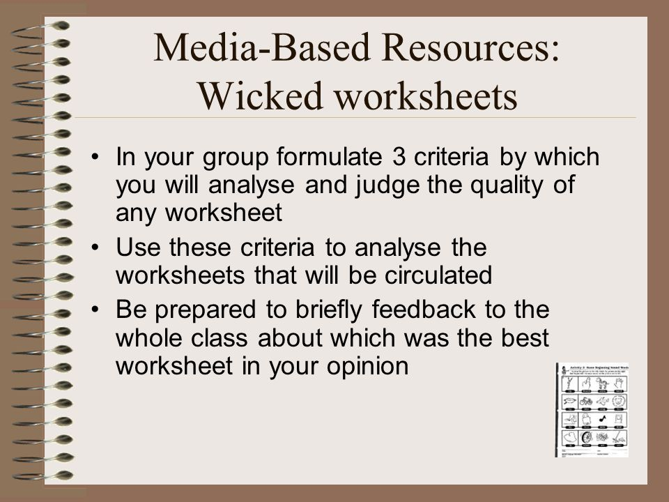 Media-Based Resources: Wicked worksheets In your group formulate 3 criteria by which you will analyse and judge the quality of any worksheet Use these