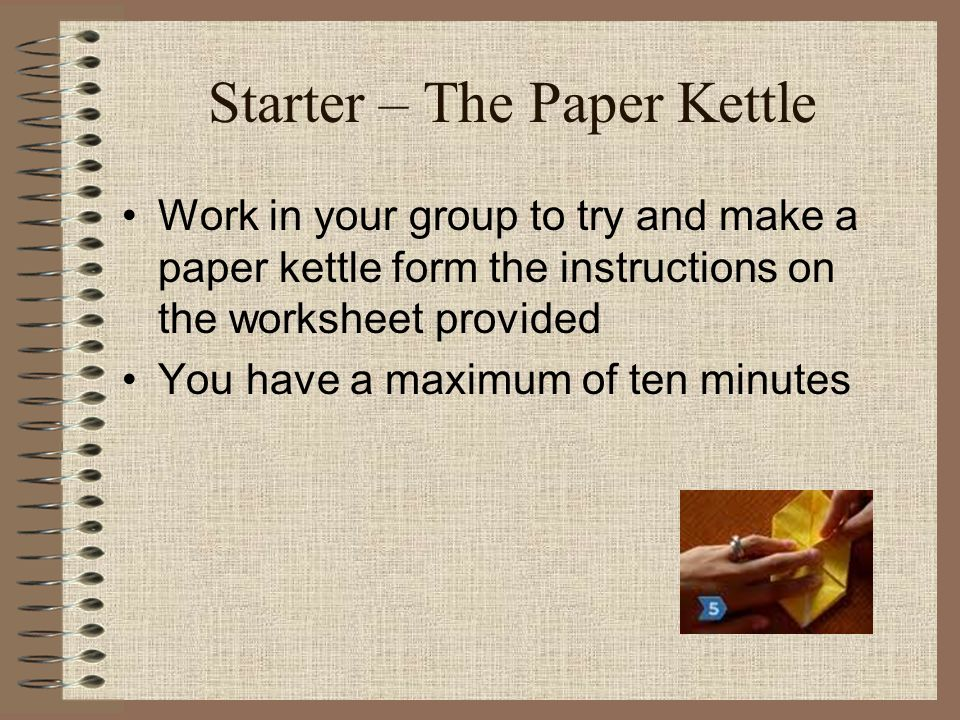 Starter – The Paper Kettle Work in your group to try and make a paper kettle form the instructions on the worksheet provided You have a maximum of ten