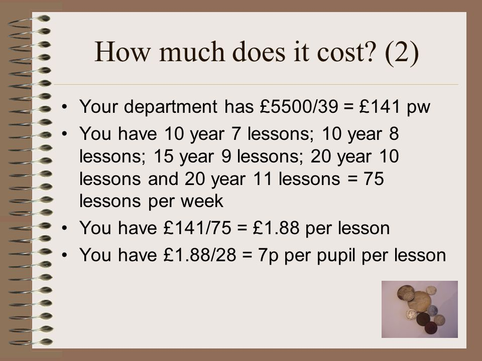 How much does it cost? (2) Your department has £5500/39 = £141 pw You have 10 year 7 lessons; 10 year 8 lessons; 15 year 9 lessons; 20 year 10 lessons