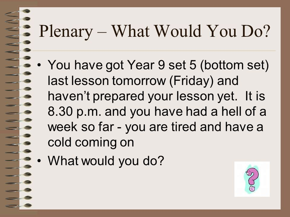Plenary – What Would You Do? You have got Year 9 set 5 (bottom set) last lesson tomorrow (Friday) and haven't prepared your lesson yet. It is 8.30 p.m